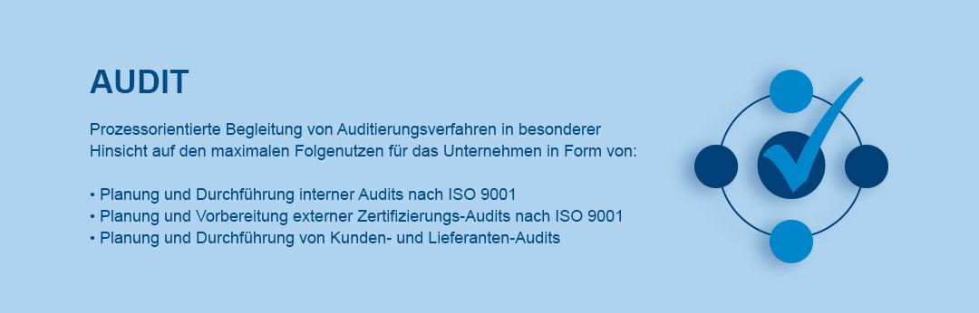 Audit  Prozessorientierte Begleitung von Auditierungsverfahren in besonderer  Hinsicht auf den maximalen Folgenutzen für das Unternehmen in Form von:   • Planung und Durchführung interner Audits nach ISO 9001 • Planung und Vorbereitung externer Zertifizierungs-Audits nach ISO 9001 • Planung und Durchführung von Kunden- und Lieferanten-Audits
