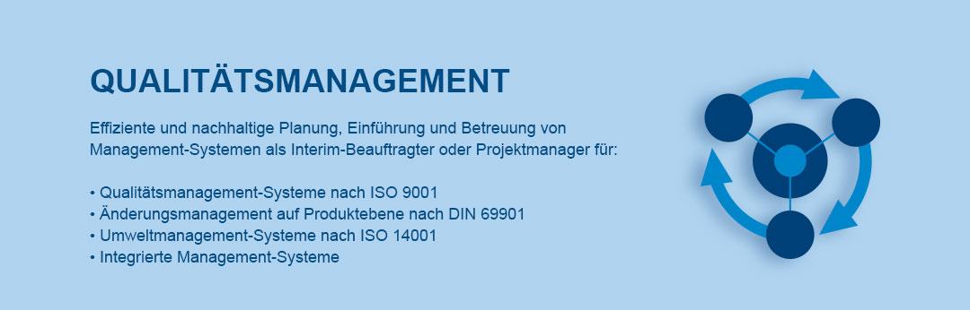 Qualitätsmanagement  Effiziente und nachhaltige Planung, Einführung und Betreuung von  Management-Systemen als Interim-Beauftragter oder Projektmanager für:   • Qualitätsmanagement-Systeme nach ISO 9001 • Änderungsmanagement auf Produktebene nach DIN 69901 • Umweltmanagement-Systeme nach ISO 14001 • Integrierte Management-Systeme